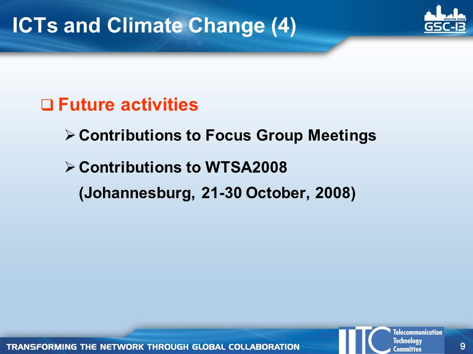 9 ICTs and Climate Change (4)  Future activities  Contributions to Focus Group Meetings  Contributions to WTSA2008 (Johannesburg, October, 2008)