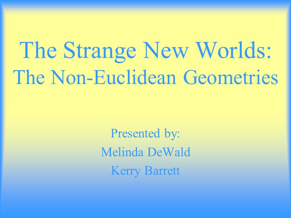 The Strange New Worlds: The Non-Euclidean Geometries Presented by