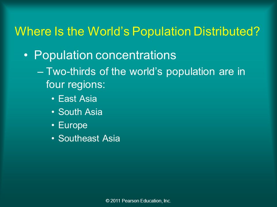 © 2011 Pearson Education, Inc. Where Is the World's Population Distributed.