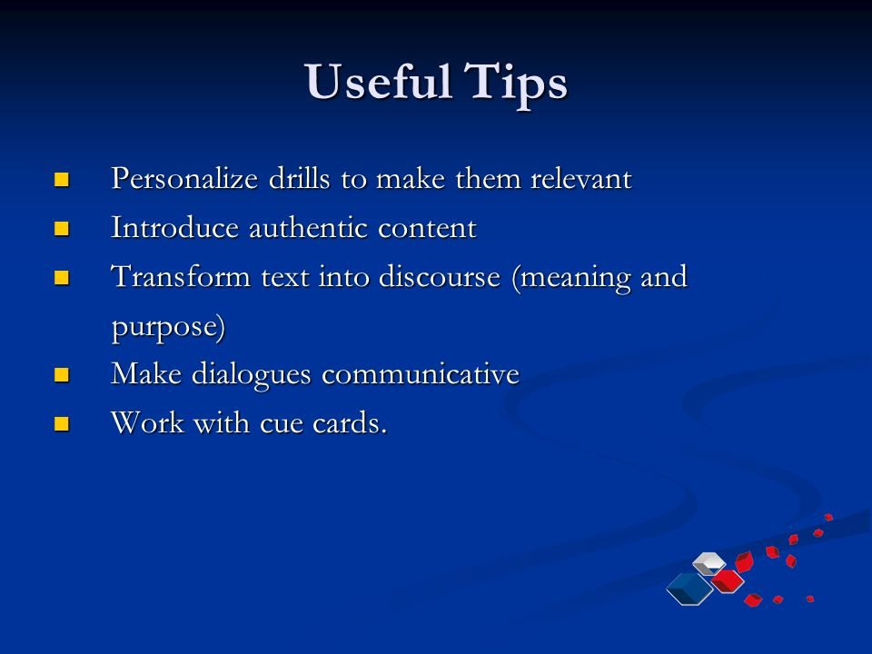 Useful Tips Personalize drills to make them relevant Personalize drills to make them relevant Introduce authentic content Introduce authentic content Transform text into discourse (meaning and Transform text into discourse (meaning and purpose) purpose) Make dialogues communicative Make dialogues communicative Work with cue cards.