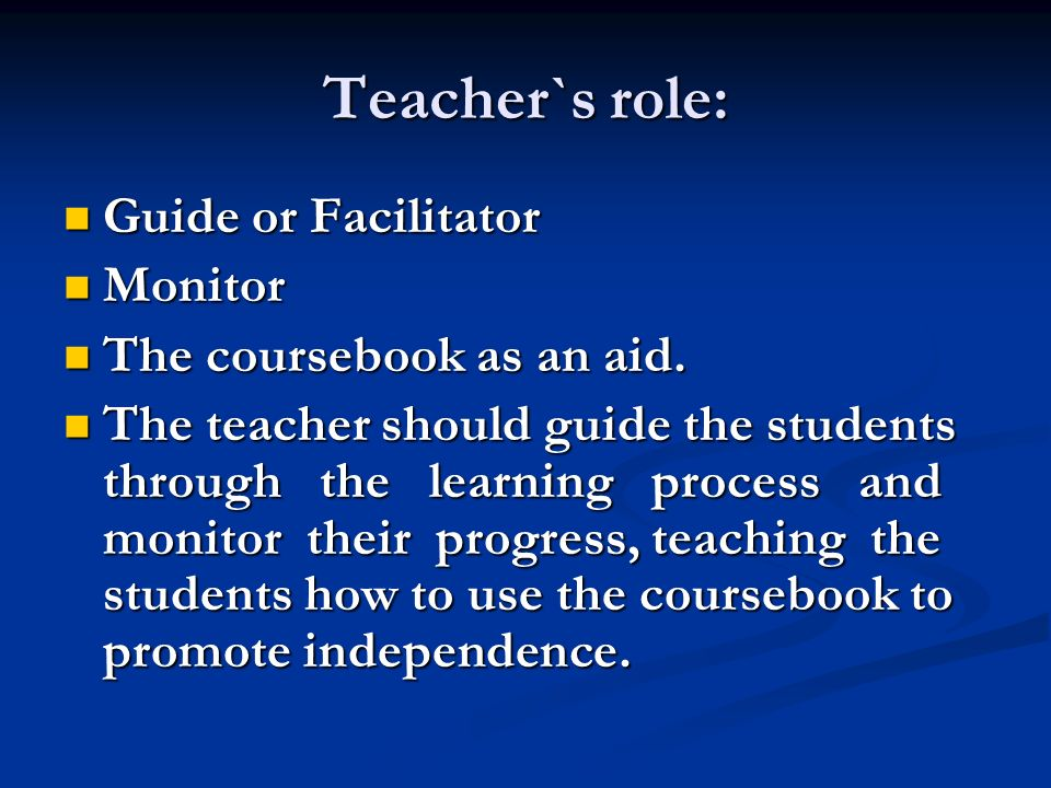 Teacher`s role: Guide or Facilitator Guide or Facilitator Monitor Monitor The coursebook as an aid.