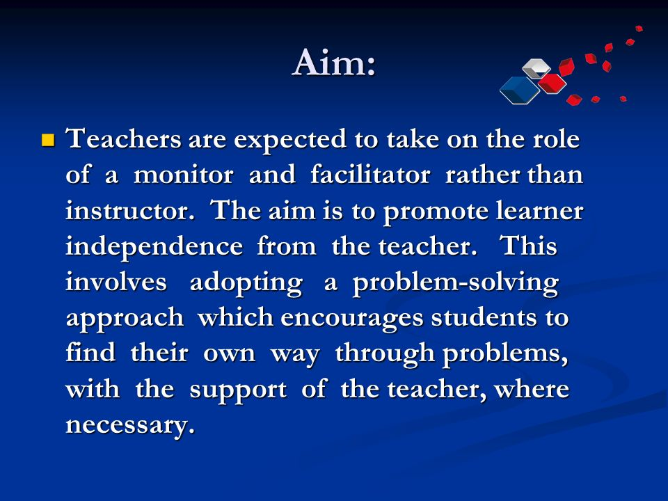 Aim: Teachers are expected to take on the role of a monitor and facilitator rather than instructor.