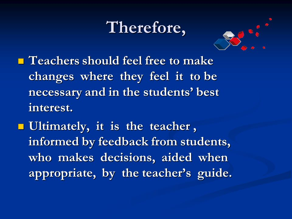 Therefore, Teachers should feel free to make changes where they feel it to be necessary and in the students' best interest.