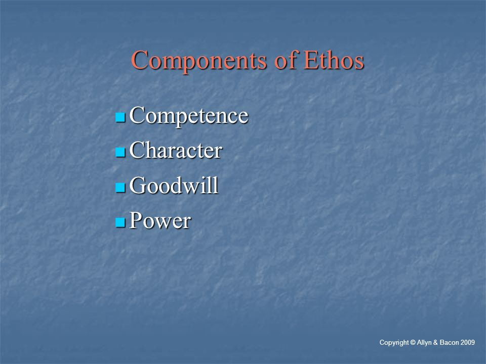 Components of Ethos Components of Ethos Competence Competence Character Character Goodwill Goodwill Power Power Copyright © Allyn & Bacon 2009
