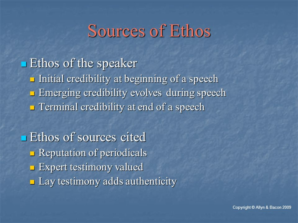 Sources of Ethos Ethos of the speaker Ethos of the speaker Initial credibility at beginning of a speech Initial credibility at beginning of a speech Emerging credibility evolves during speech Emerging credibility evolves during speech Terminal credibility at end of a speech Terminal credibility at end of a speech Ethos of sources cited Ethos of sources cited Reputation of periodicals Reputation of periodicals Expert testimony valued Expert testimony valued Lay testimony adds authenticity Lay testimony adds authenticity Copyright © Allyn & Bacon 2009