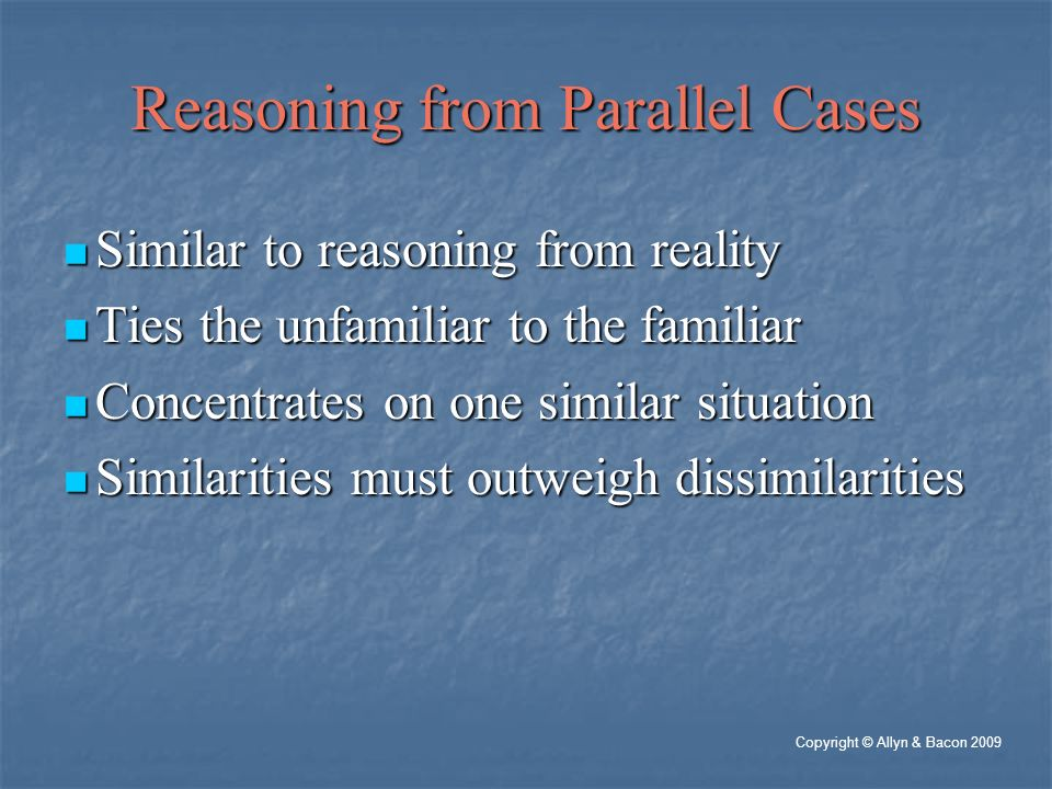Reasoning from Parallel Cases Similar to reasoning from reality Similar to reasoning from reality Ties the unfamiliar to the familiar Ties the unfamiliar to the familiar Concentrates on one similar situation Concentrates on one similar situation Similarities must outweigh dissimilarities Similarities must outweigh dissimilarities Copyright © Allyn & Bacon 2009