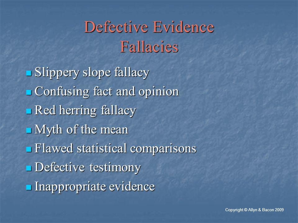 Defective Evidence Fallacies Slippery slope fallacy Slippery slope fallacy Confusing fact and opinion Confusing fact and opinion Red herring fallacy Red herring fallacy Myth of the mean Myth of the mean Flawed statistical comparisons Flawed statistical comparisons Defective testimony Defective testimony Inappropriate evidence Inappropriate evidence Copyright © Allyn & Bacon 2009