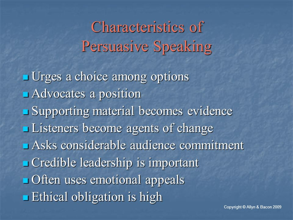 Characteristics of Persuasive Speaking Urges a choice among options Urges a choice among options Advocates a position Advocates a position Supporting material becomes evidence Supporting material becomes evidence Listeners become agents of change Listeners become agents of change Asks considerable audience commitment Asks considerable audience commitment Credible leadership is important Credible leadership is important Often uses emotional appeals Often uses emotional appeals Ethical obligation is high Ethical obligation is high Copyright © Allyn & Bacon 2009