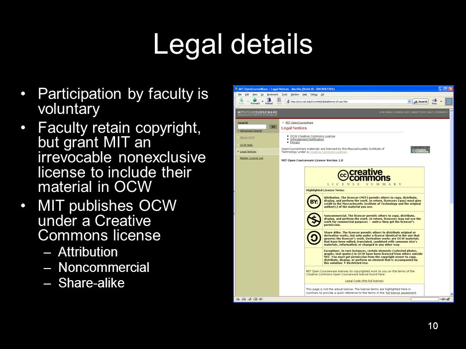 10 Legal details Participation by faculty is voluntary Faculty retain copyright, but grant MIT an irrevocable nonexclusive license to include their material in OCW MIT publishes OCW under a Creative Commons license –Attribution –Noncommercial –Share-alike