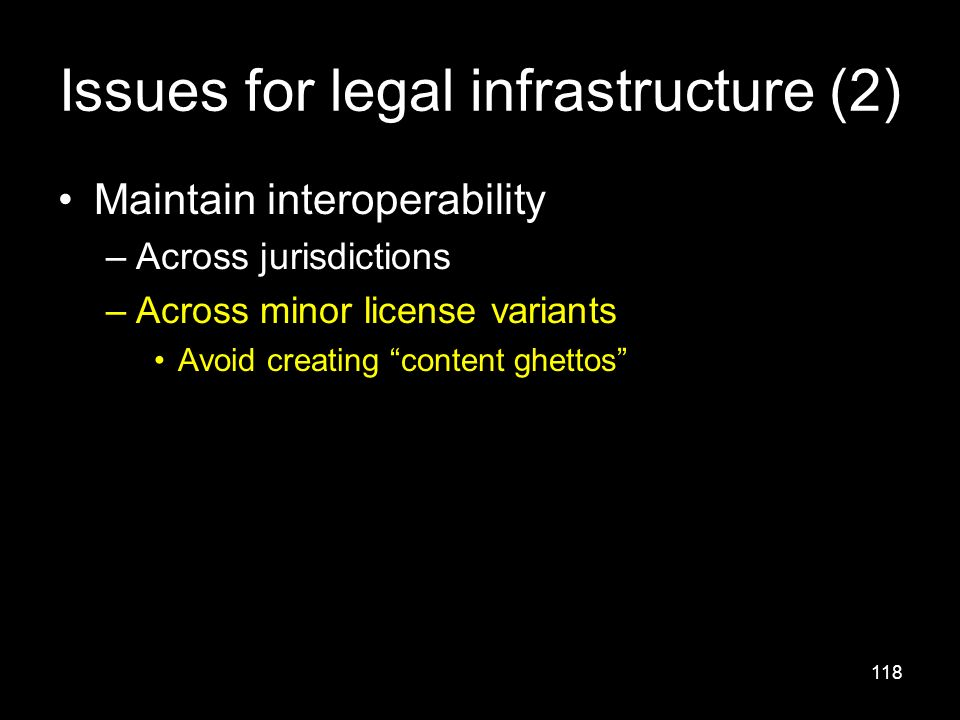 118 Issues for legal infrastructure (2) Maintain interoperability –Across jurisdictions –Across minor license variants Avoid creating content ghettos