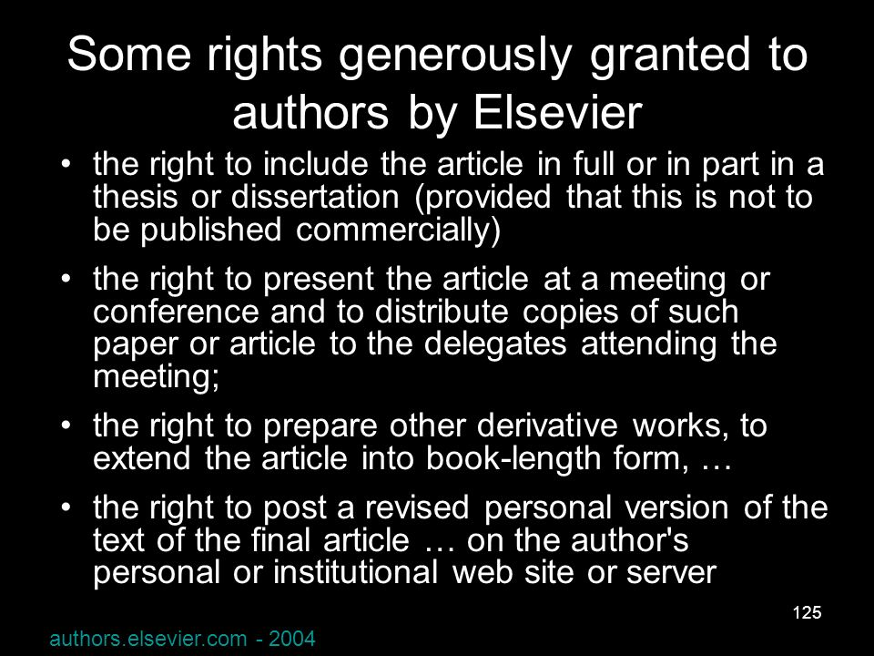 125 Some rights generously granted to authors by Elsevier the right to include the article in full or in part in a thesis or dissertation (provided that this is not to be published commercially) the right to present the article at a meeting or conference and to distribute copies of such paper or article to the delegates attending the meeting; the right to prepare other derivative works, to extend the article into book-length form, … the right to post a revised personal version of the text of the final article … on the author s personal or institutional web site or server authors.elsevier.com - 2004