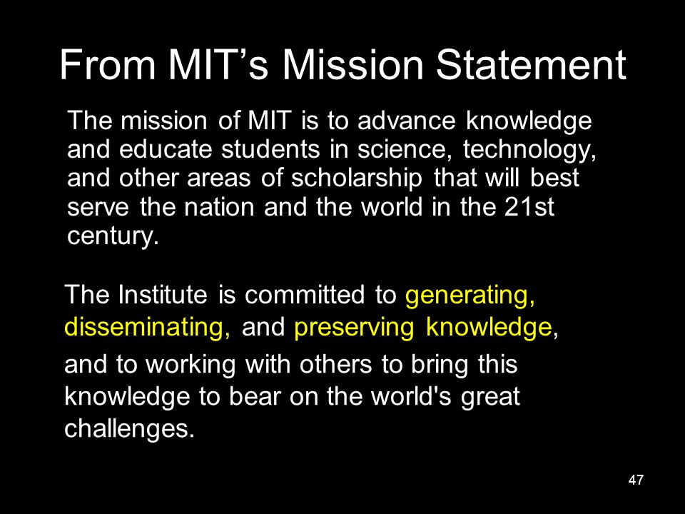 47 From MIT's Mission Statement The mission of MIT is to advance knowledge and educate students in science, technology, and other areas of scholarship that will best serve the nation and the world in the 21st century.