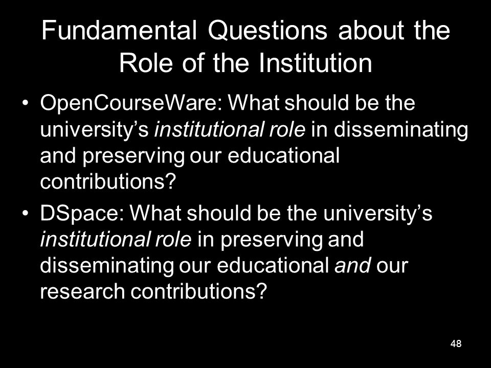 48 Fundamental Questions about the Role of the Institution OpenCourseWare: What should be the university's institutional role in disseminating and preserving our educational contributions.