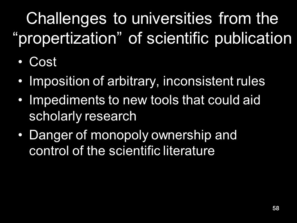58 Challenges to universities from the propertization of scientific publication Cost Imposition of arbitrary, inconsistent rules Impediments to new tools that could aid scholarly research Danger of monopoly ownership and control of the scientific literature