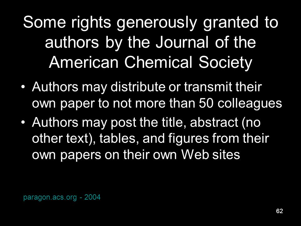 62 Some rights generously granted to authors by the Journal of the American Chemical Society Authors may distribute or transmit their own paper to not more than 50 colleagues Authors may post the title, abstract (no other text), tables, and figures from their own papers on their own Web sites paragon.acs.org - 2004