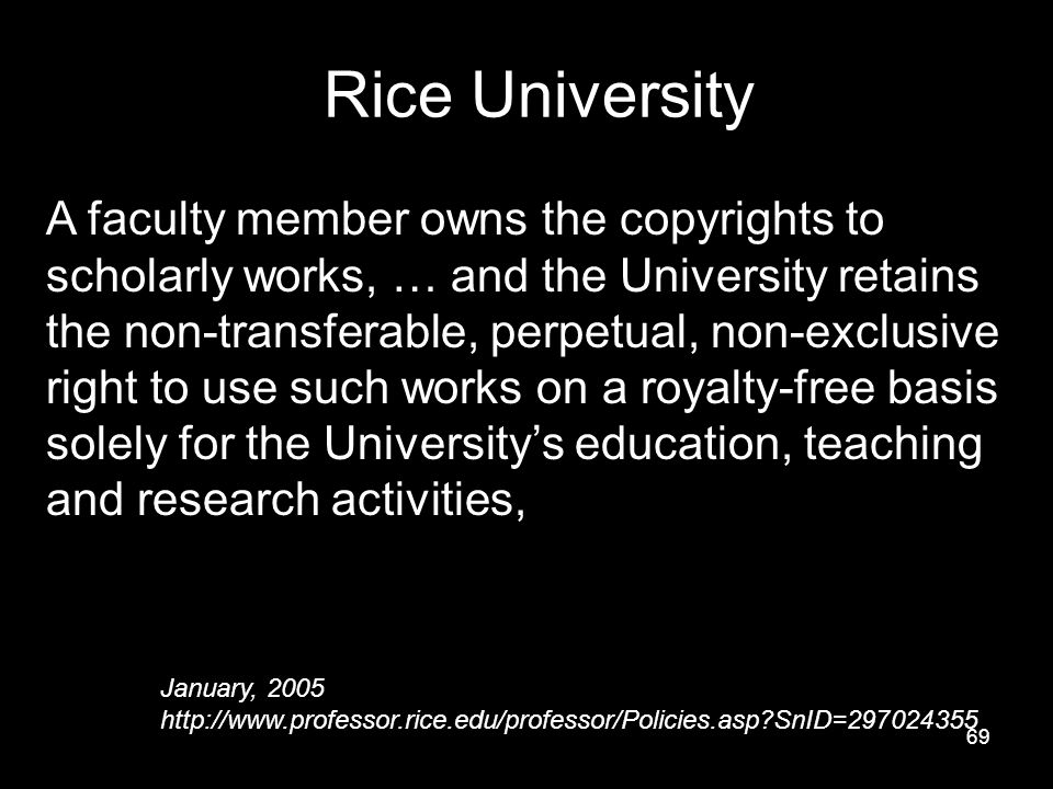 69 Rice University A faculty member owns the copyrights to scholarly works, … and the University retains the non-transferable, perpetual, non-exclusive right to use such works on a royalty-free basis solely for the University's education, teaching and research activities, … January, 2005 http://www.professor.rice.edu/professor/Policies.asp SnID=297024355