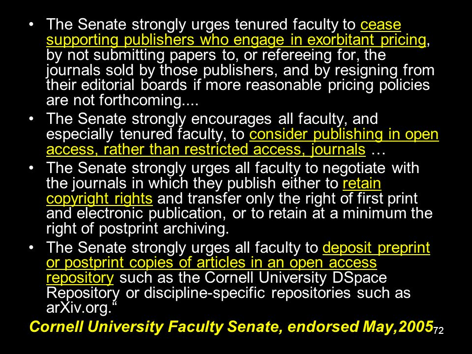 72 The Senate strongly urges tenured faculty to cease supporting publishers who engage in exorbitant pricing, by not submitting papers to, or refereeing for, the journals sold by those publishers, and by resigning from their editorial boards if more reasonable pricing policies are not forthcoming....