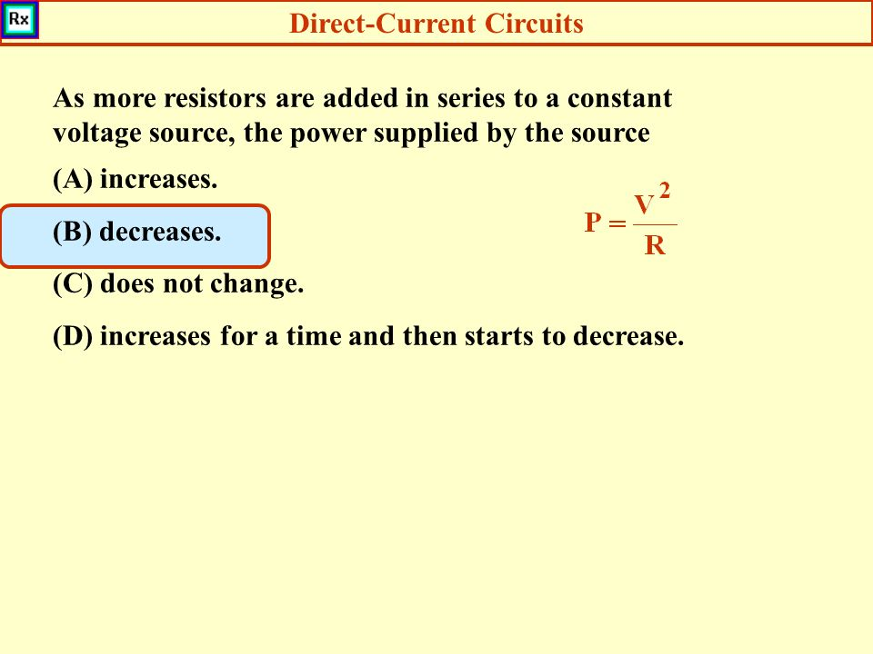 Direct-Current Circuits As more resistors are added in series to a constant voltage source, the power supplied by the source (A) increases.