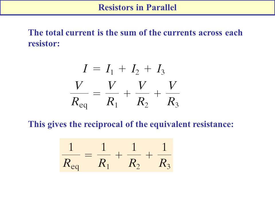 The total current is the sum of the currents across each resistor: Resistors in Parallel This gives the reciprocal of the equivalent resistance: