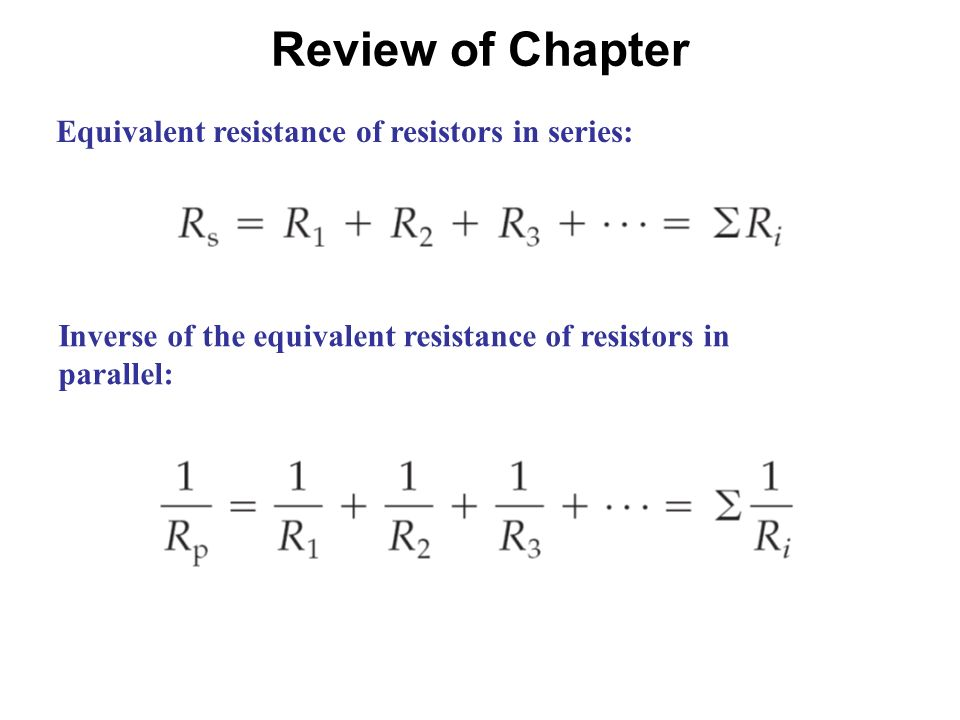 Review of Chapter Equivalent resistance of resistors in series: Inverse of the equivalent resistance of resistors in parallel: