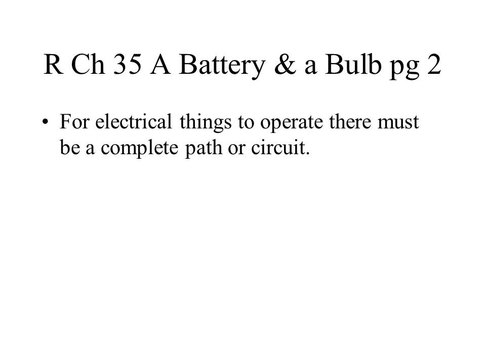 R Ch 35 A Battery & a Bulb pg 2 For electrical things to operate there must be a complete path or circuit.