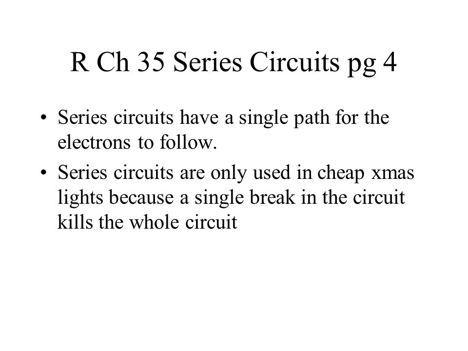 R Ch 35 Series Circuits pg 4 Series circuits have a single path for the electrons to follow.