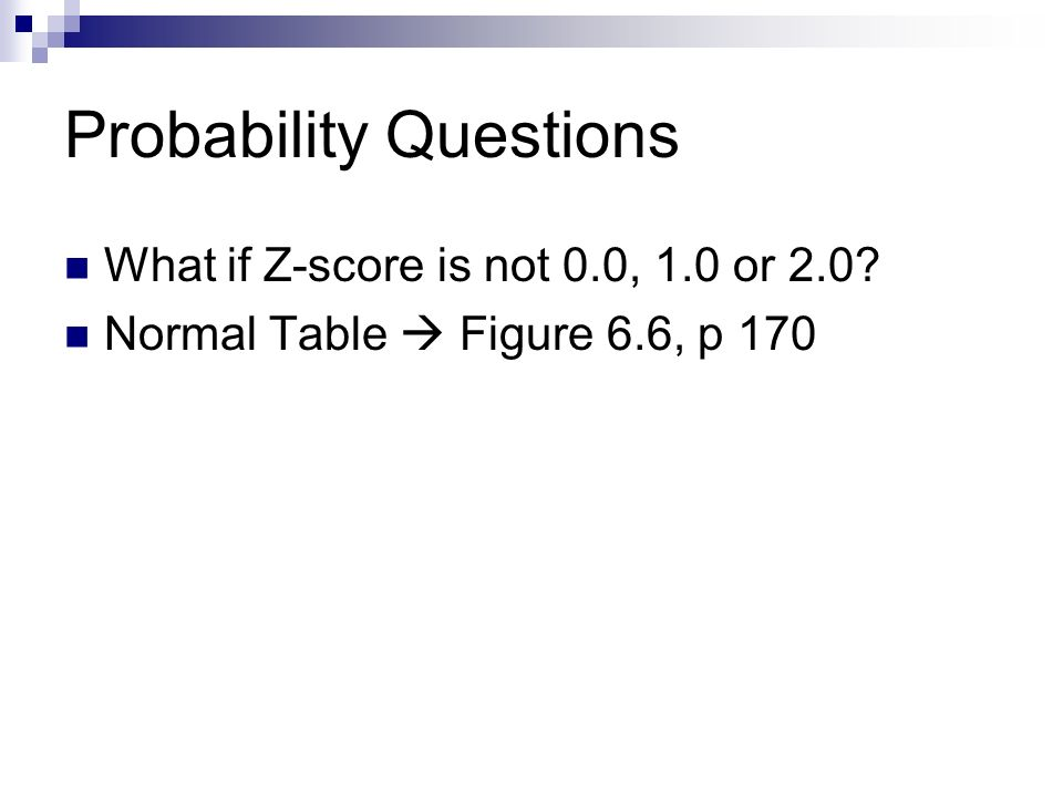 Probability Questions What if Z-score is not 0.0, 1.0 or 2.0 Normal Table  Figure 6.6, p 170