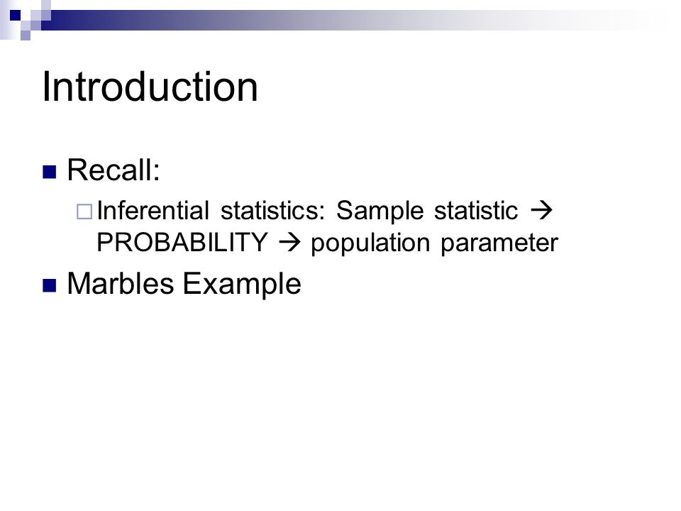 Introduction Recall:  Inferential statistics: Sample statistic  PROBABILITY  population parameter Marbles Example