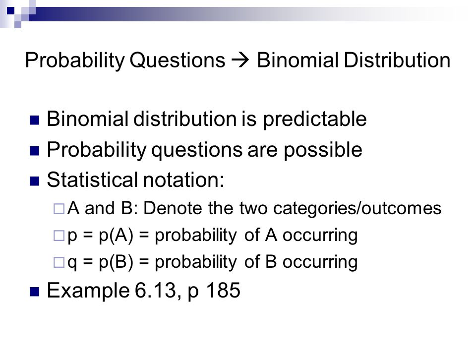 Probability Questions  Binomial Distribution Binomial distribution is predictable Probability questions are possible Statistical notation:  A and B: Denote the two categories/outcomes  p = p(A) = probability of A occurring  q = p(B) = probability of B occurring Example 6.13, p 185