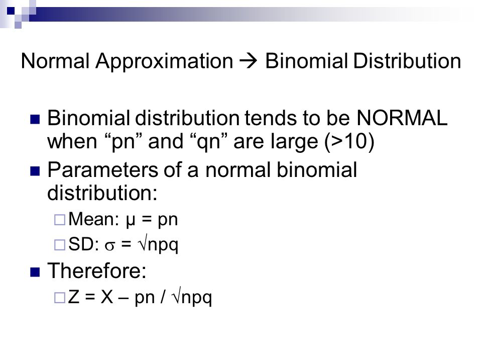 Normal Approximation  Binomial Distribution Binomial distribution tends to be NORMAL when pn and qn are large (>10) Parameters of a normal binomial distribution:  Mean: µ = pn  SD:  = √npq Therefore:  Z = X – pn / √npq