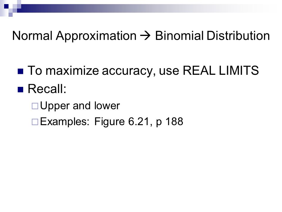 To maximize accuracy, use REAL LIMITS Recall:  Upper and lower  Examples: Figure 6.21, p 188 Normal Approximation  Binomial Distribution