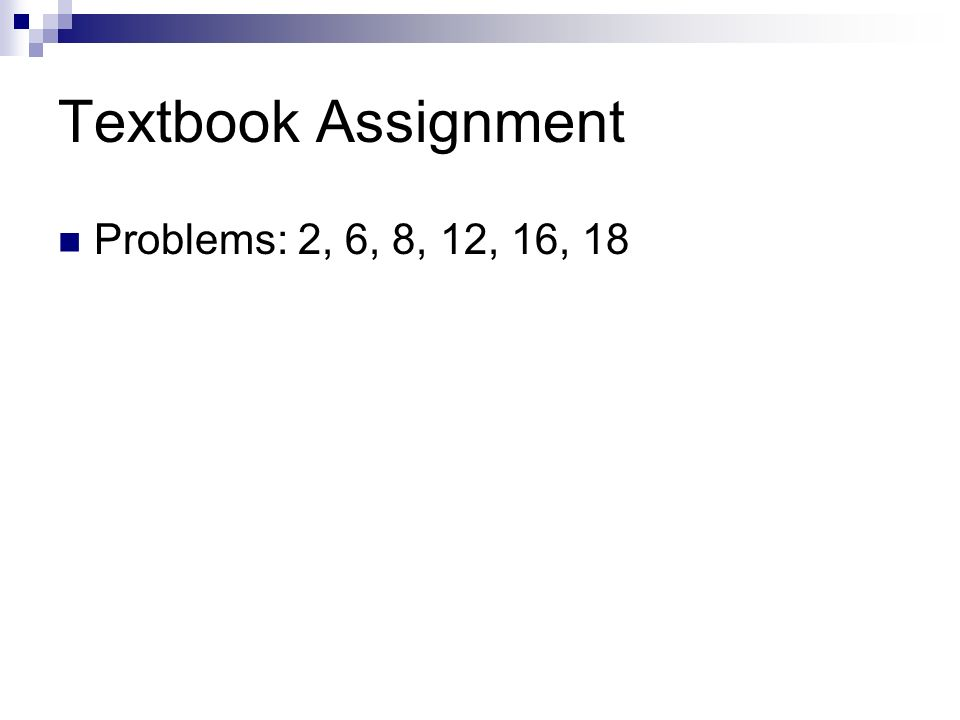 Textbook Assignment Problems: 2, 6, 8, 12, 16, 18