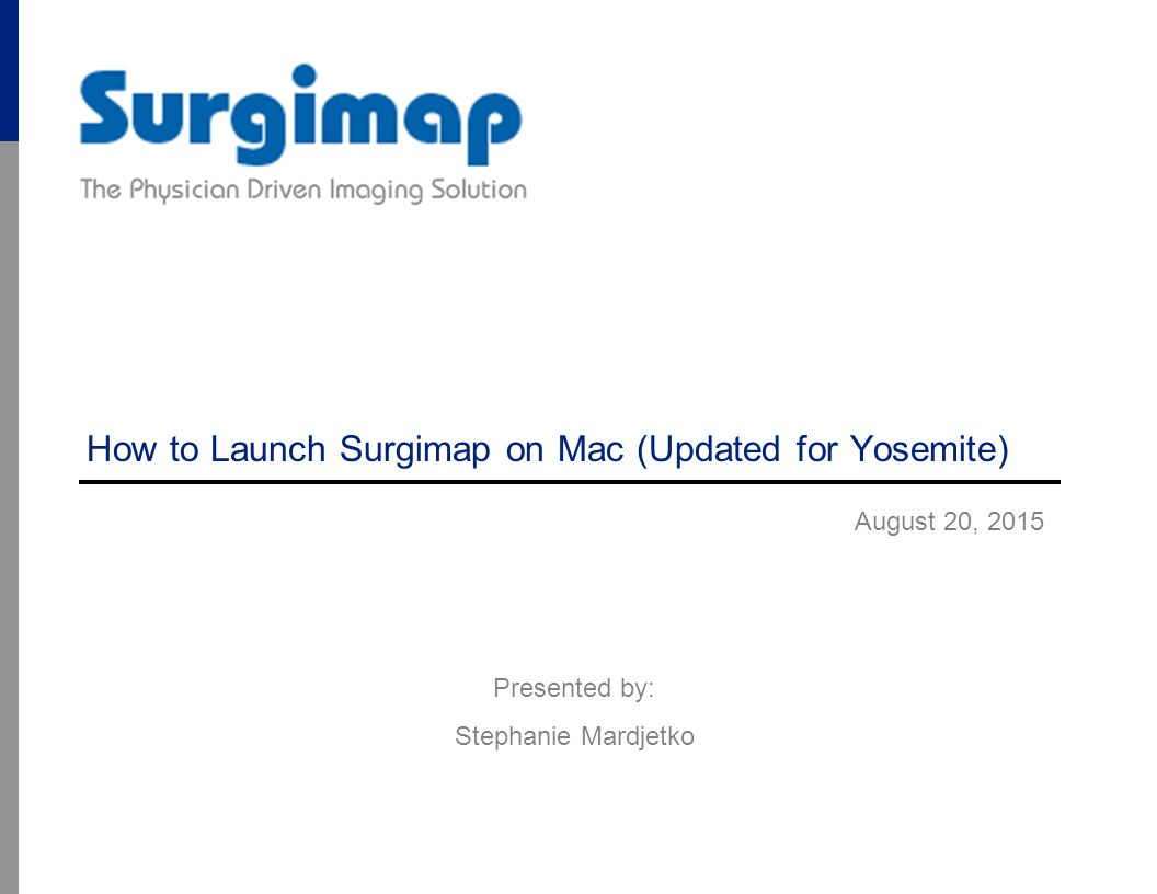 How to Launch Surgimap on Mac (Updated for Yosemite) August 20, 2015 Presented by: Stephanie Mardjetko