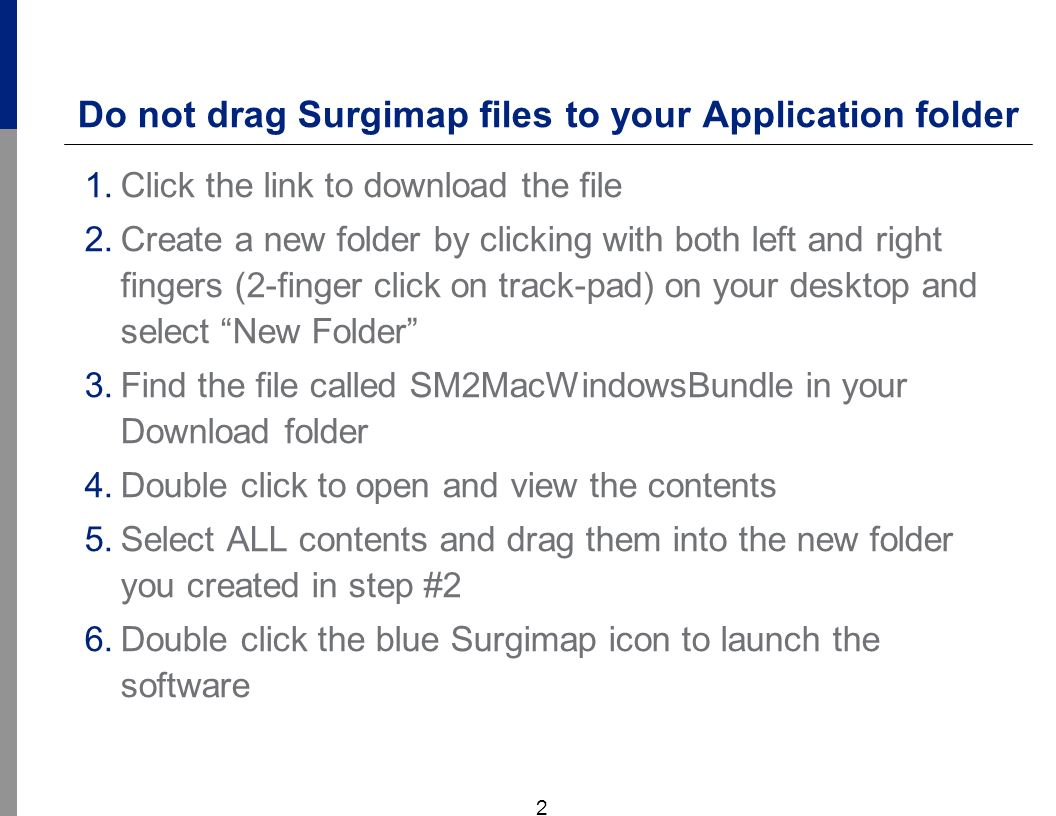 2 Do not drag Surgimap files to your Application folder 1.Click the link to download the file 2.Create a new folder by clicking with both left and right fingers (2-finger click on track-pad) on your desktop and select New Folder 3.Find the file called SM2MacWindowsBundle in your Download folder 4.Double click to open and view the contents 5.Select ALL contents and drag them into the new folder you created in step #2 6.Double click the blue Surgimap icon to launch the software