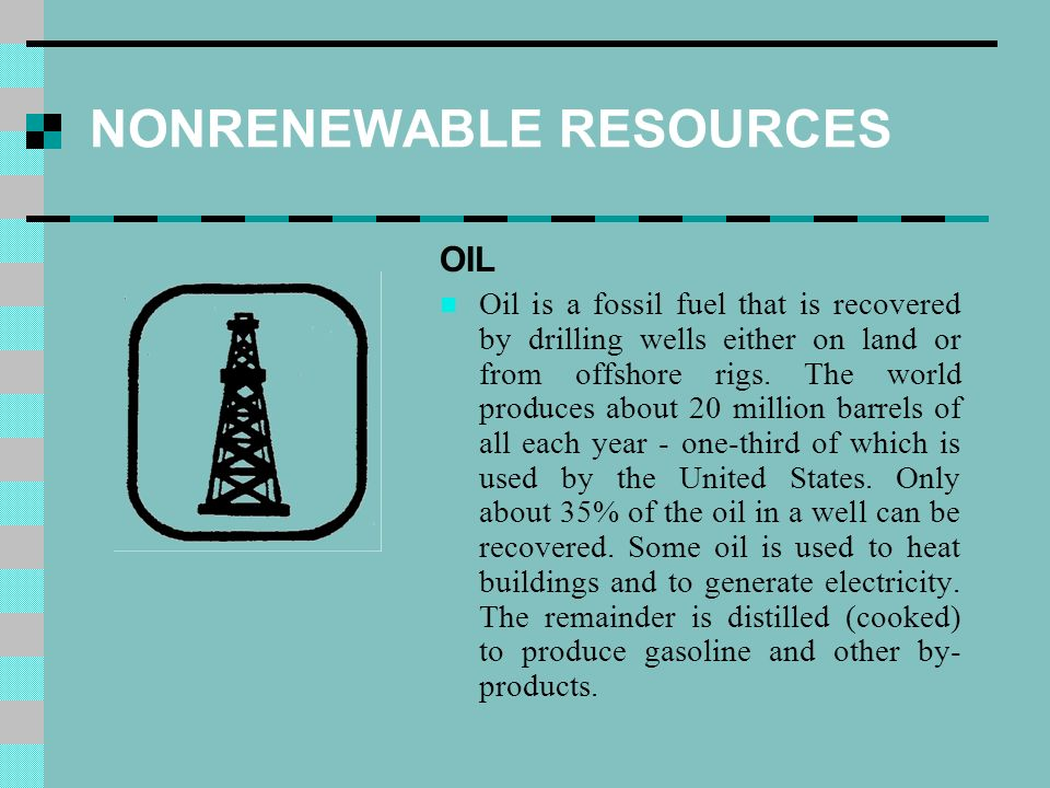 NONRENEWABLE RESOURCES OIL Oil is a fossil fuel that is recovered by drilling wells either on land or from offshore rigs.