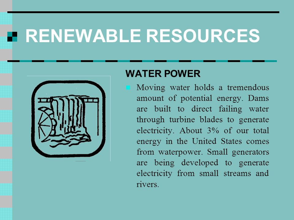 RENEWABLE RESOURCES WATER POWER Moving water holds a tremendous amount of potential energy.