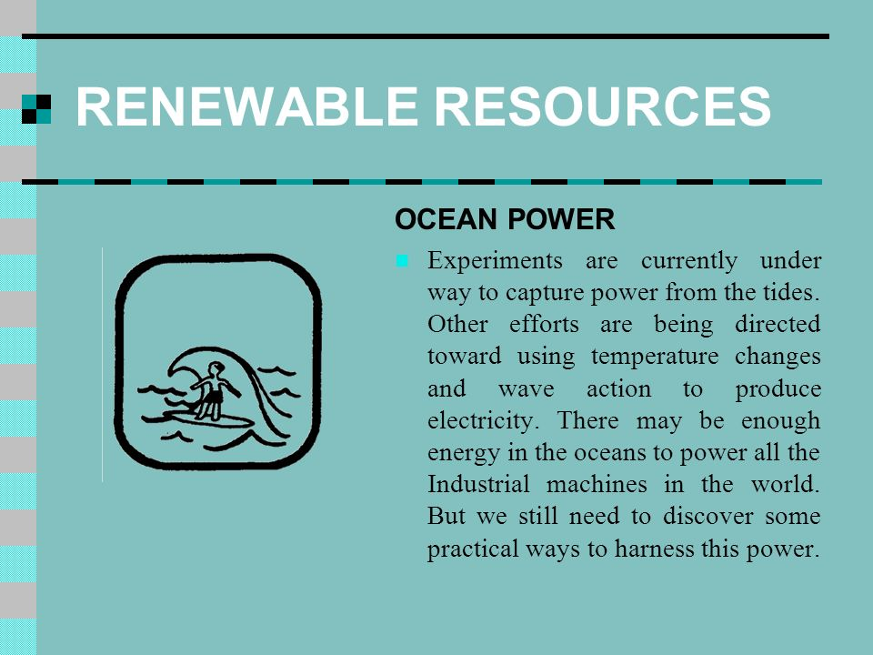 RENEWABLE RESOURCES OCEAN POWER Experiments are currently under way to capture power from the tides.