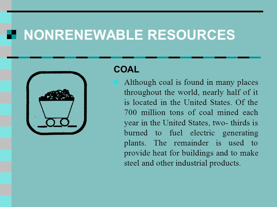 NONRENEWABLE RESOURCES COAL Although coal is found in many places throughout the world, nearly half of it is located in the United States.