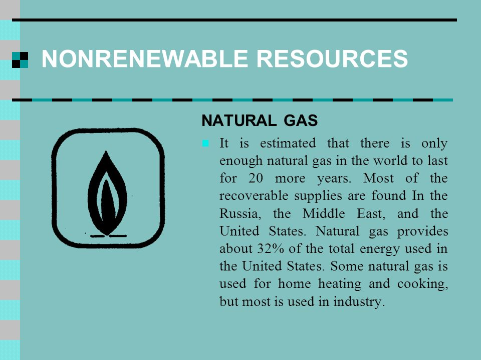 NONRENEWABLE RESOURCES NATURAL GAS It is estimated that there is only enough natural gas in the world to last for 20 more years.