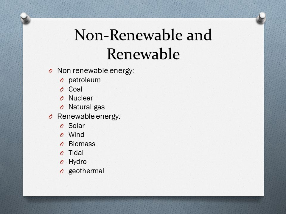 Non-Renewable and Renewable O Non renewable energy: O petroleum O Coal O Nuclear O Natural gas O Renewable energy: O Solar O Wind O Biomass O Tidal O Hydro O geothermal