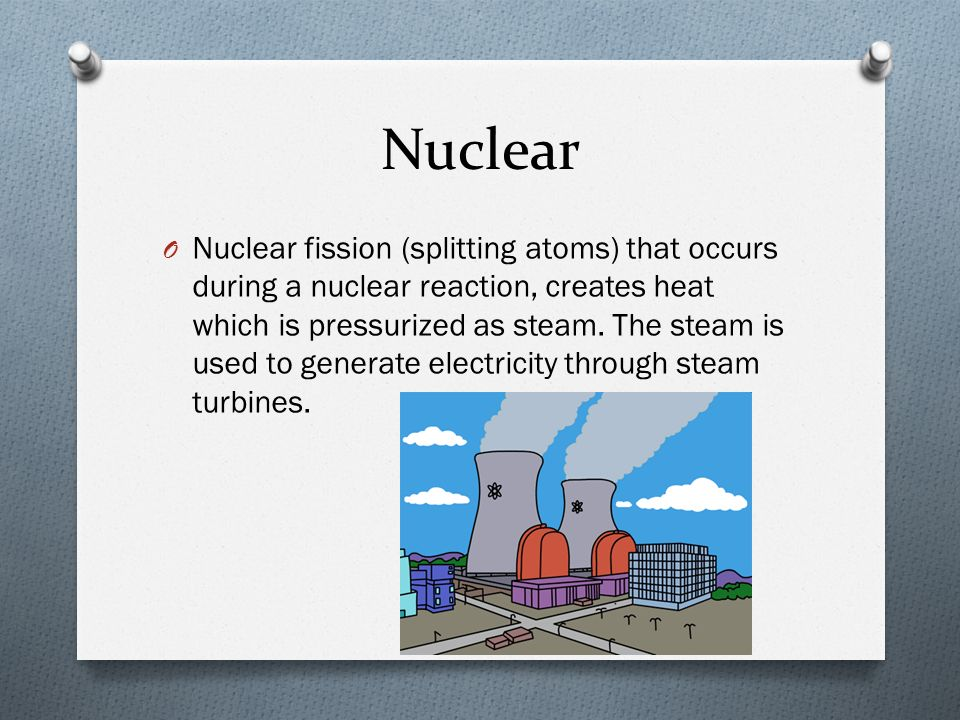 Nuclear O Nuclear fission (splitting atoms) that occurs during a nuclear reaction, creates heat which is pressurized as steam.