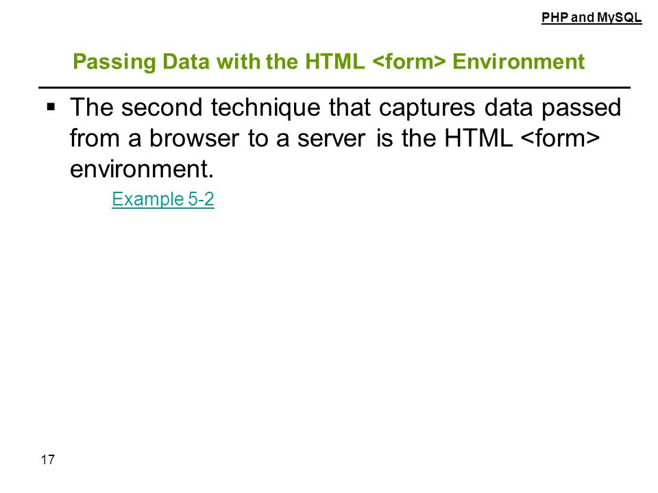 17 Passing Data with the HTML Environment  The second technique that captures data passed from a browser to a server is the HTML environment.