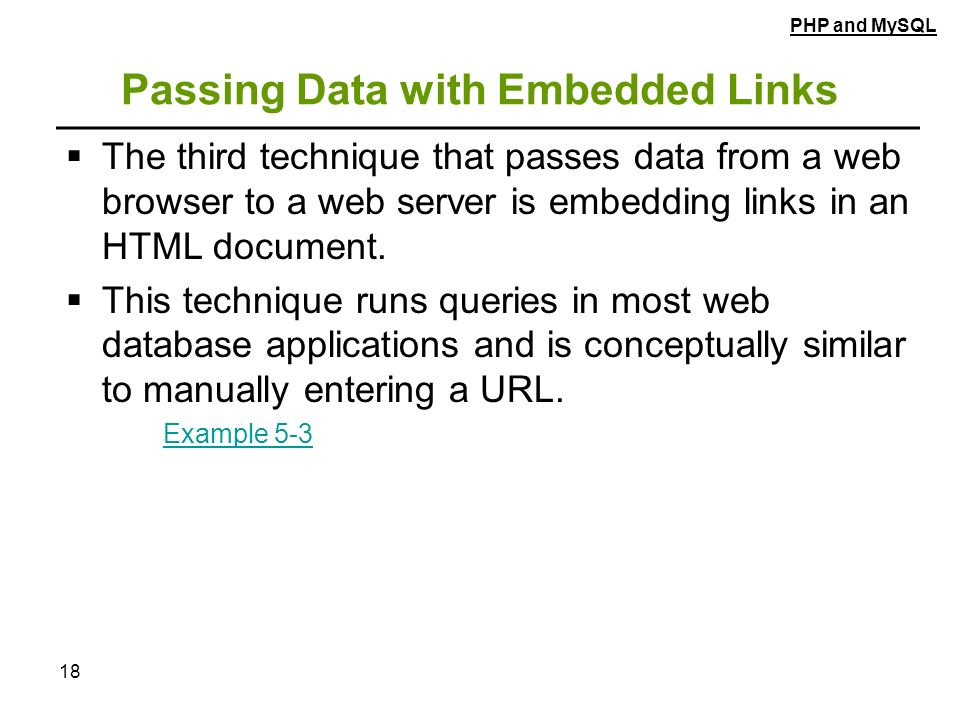 18 Passing Data with Embedded Links  The third technique that passes data from a web browser to a web server is embedding links in an HTML document.