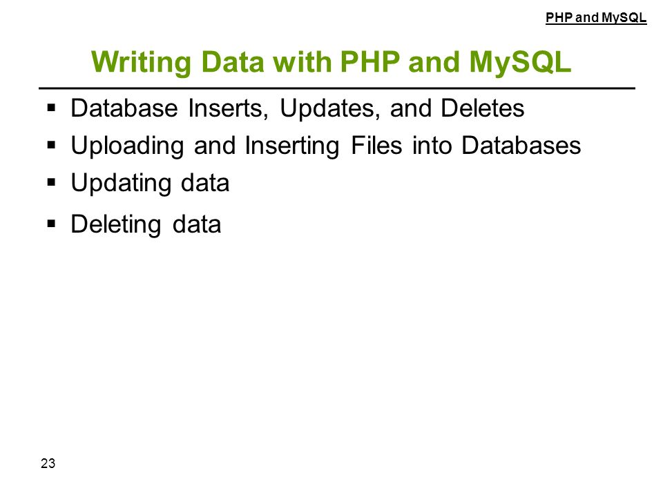 23 Writing Data with PHP and MySQL  Database Inserts, Updates, and Deletes  Uploading and Inserting Files into Databases  Updating data  Deleting data PHP and MySQL