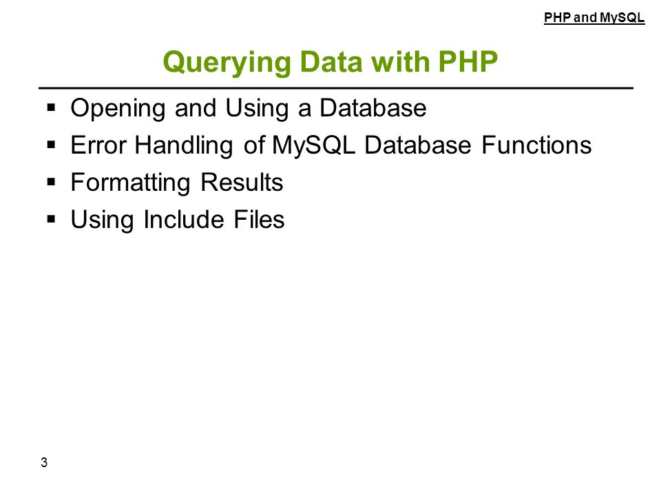 3 Querying Data with PHP  Opening and Using a Database  Error Handling of MySQL Database Functions  Formatting Results  Using Include Files PHP and MySQL