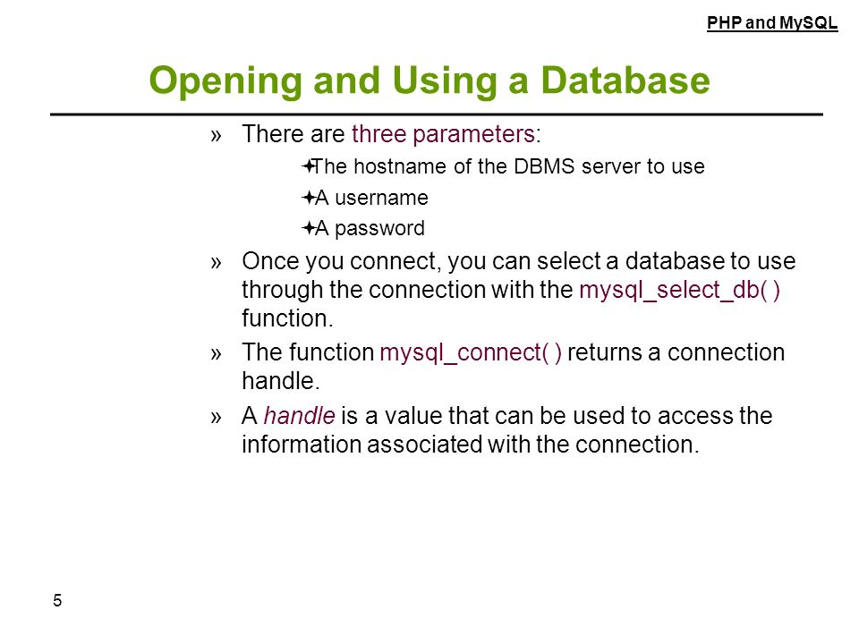 5 Opening and Using a Database »There are three parameters:  The hostname of the DBMS server to use  A username  A password »Once you connect, you can select a database to use through the connection with the mysql_select_db( ) function.