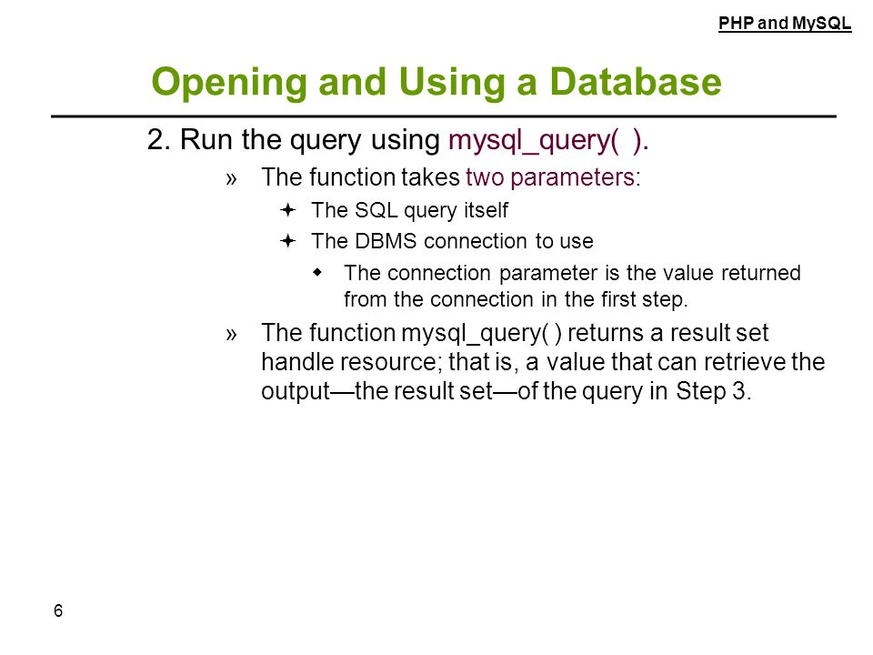 6 Opening and Using a Database 2.Run the query using mysql_query( ).