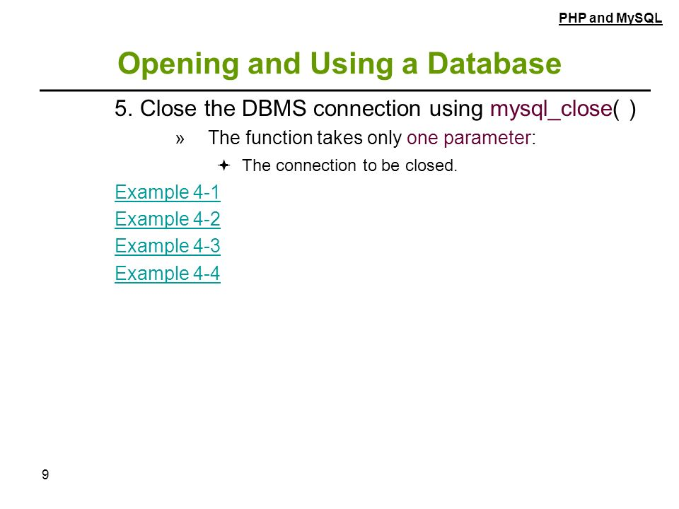 9 Opening and Using a Database 5.Close the DBMS connection using mysql_close( ) » The function takes only one parameter:  The connection to be closed.