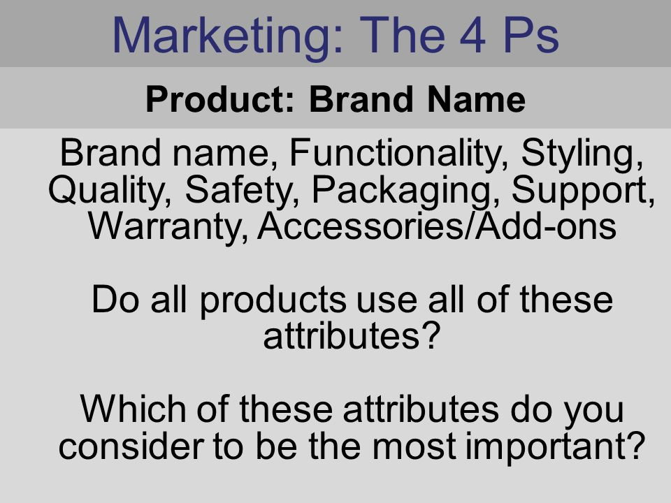 Marketing: The 4 Ps Brand name, Functionality, Styling, Quality, Safety, Packaging, Support, Warranty, Accessories/Add-ons Do all products use all of these attributes.