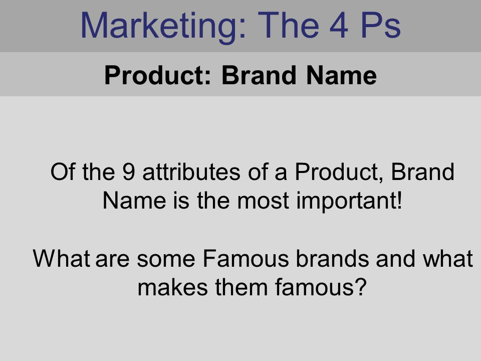 Marketing: The 4 Ps Of the 9 attributes of a Product, Brand Name is the most important.
